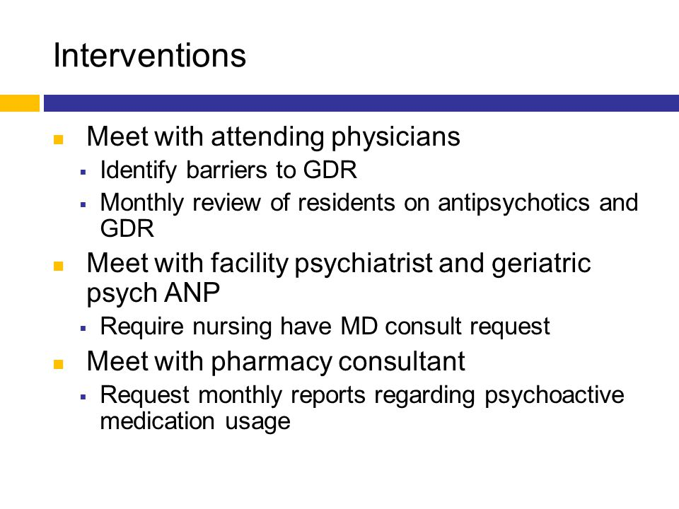 Interventions Meet with attending physicians  Identify barriers to GDR  Monthly review of residents on antipsychotics and GDR Meet with facility psy