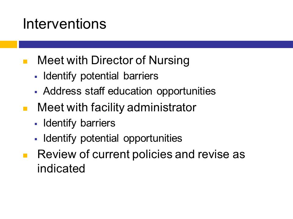 Interventions Meet with Director of Nursing  Identify potential barriers  Address staff education opportunities Meet with facility administrator  I