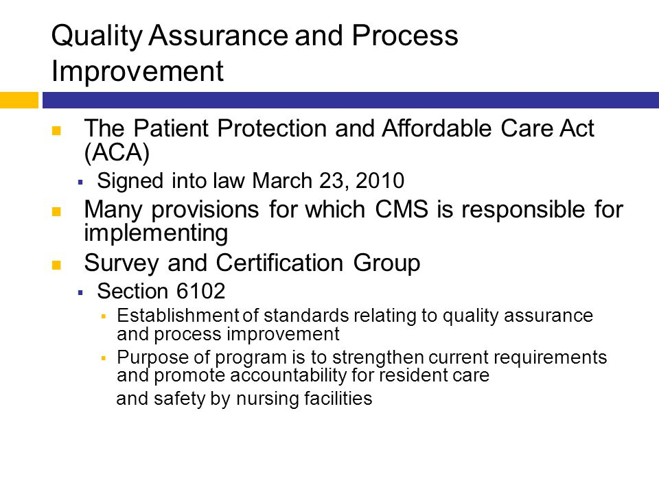 Quality Assurance and Process Improvement The Patient Protection and Affordable Care Act (ACA)  Signed into law March 23, 2010 Many provisions for wh