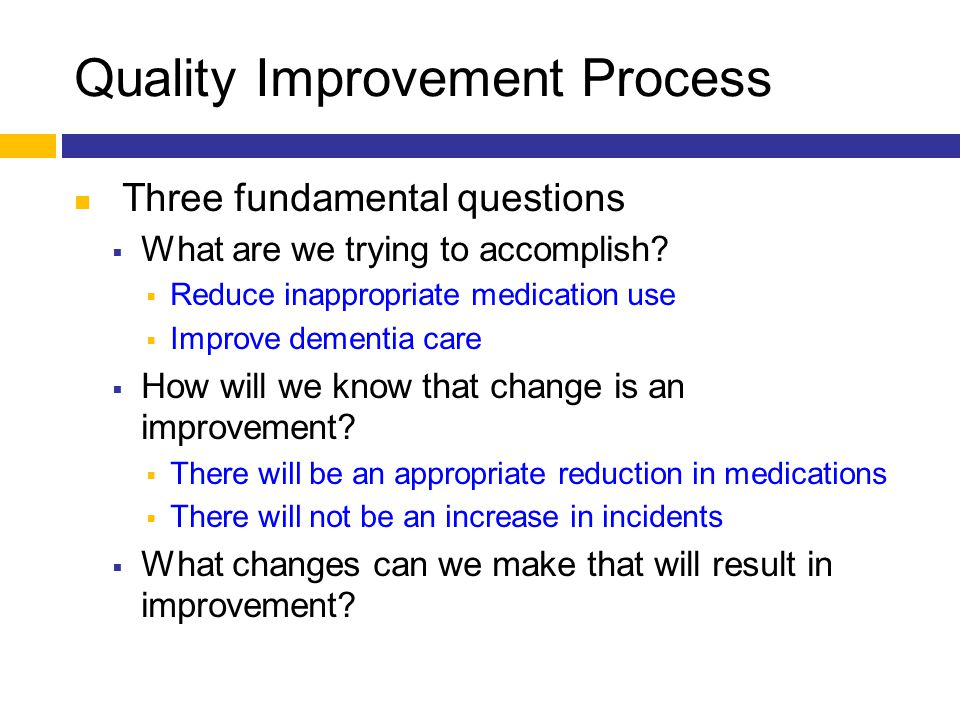 Quality Improvement Process Three fundamental questions  What are we trying to accomplish?  Reduce inappropriate medication use  Improve dementia c