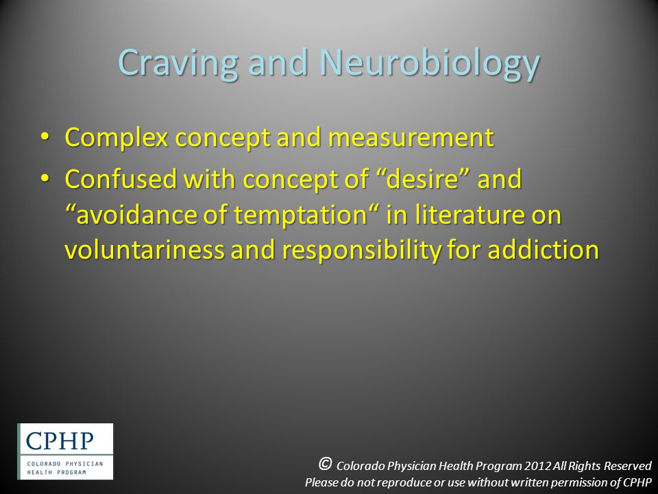 Craving and Neurobiology Complex concept and measurement Complex concept and measurement Confused with concept of desire and avoidance of temptation in literature on voluntariness and responsibility for addiction Confused with concept of desire and avoidance of temptation in literature on voluntariness and responsibility for addiction © Colorado Physician Health Program 2012 All Rights Reserved Please do not reproduce or use without written permission of CPHP