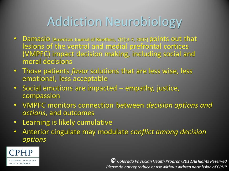 Addiction Neurobiology Damasio [American Journal of Bioethics, 7(1):3-7, 2007] points out that lesions of the ventral and medial prefrontal cortices (VMPFC) impact decision making, including social and moral decisions Damasio [American Journal of Bioethics, 7(1):3-7, 2007] points out that lesions of the ventral and medial prefrontal cortices (VMPFC) impact decision making, including social and moral decisions Those patients favor solutions that are less wise, less emotional, less acceptable Those patients favor solutions that are less wise, less emotional, less acceptable Social emotions are impacted – empathy, justice, compassion Social emotions are impacted – empathy, justice, compassion VMPFC monitors connection between decision options and actions, and outcomes VMPFC monitors connection between decision options and actions, and outcomes Learning is likely cumulative Learning is likely cumulative Anterior cingulate may modulate conflict among decision options Anterior cingulate may modulate conflict among decision options © Colorado Physician Health Program 2012 All Rights Reserved Please do not reproduce or use without written permission of CPHP