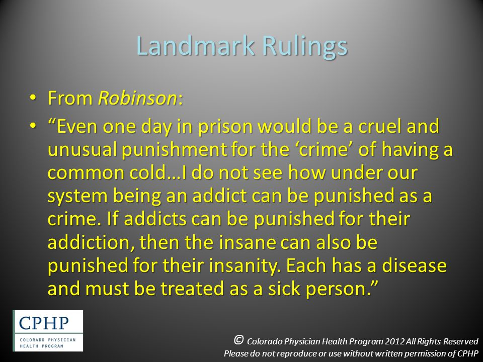 Landmark Rulings From Robinson: From Robinson: Even one day in prison would be a cruel and unusual punishment for the 'crime' of having a common cold…I do not see how under our system being an addict can be punished as a crime.