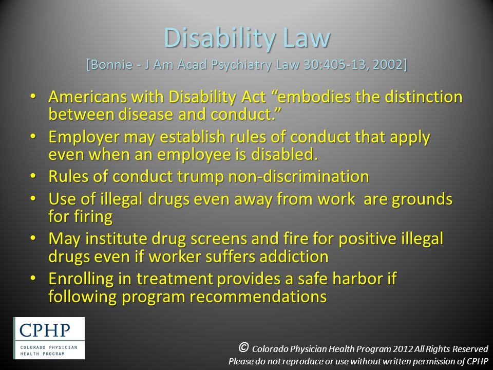 Disability Law [Bonnie - J Am Acad Psychiatry Law 30:405-13, 2002] Americans with Disability Act embodies the distinction between disease and conduct. Americans with Disability Act embodies the distinction between disease and conduct. Employer may establish rules of conduct that apply even when an employee is disabled.