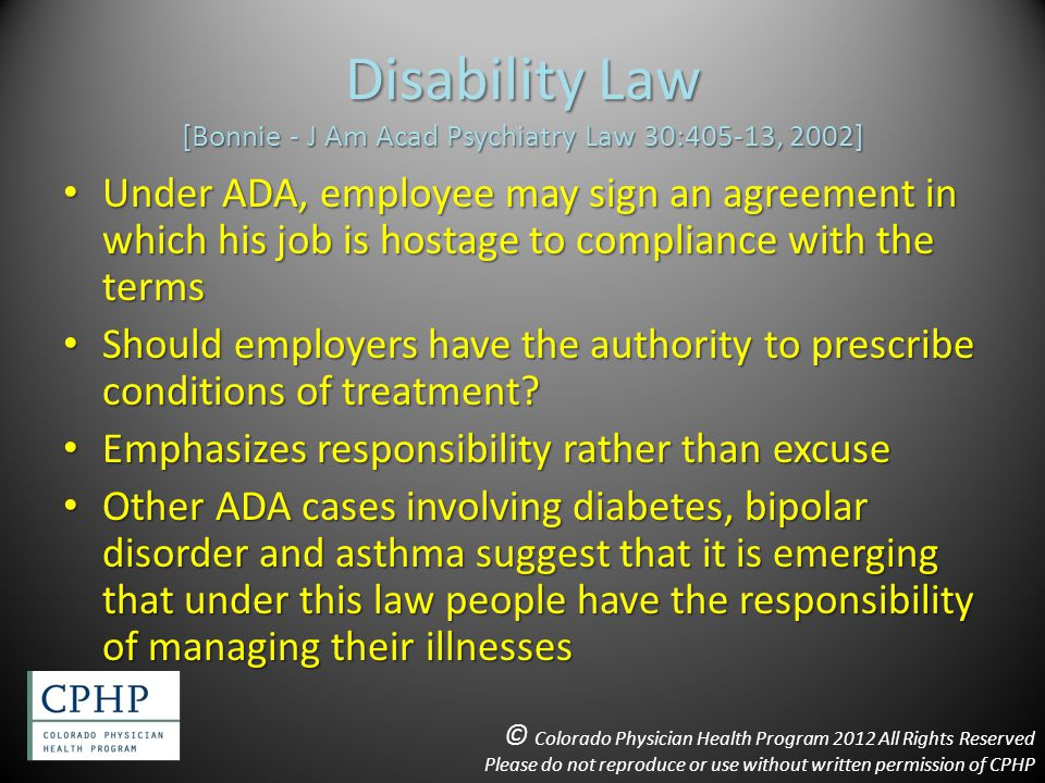 Disability Law [Bonnie - J Am Acad Psychiatry Law 30:405-13, 2002] Under ADA, employee may sign an agreement in which his job is hostage to compliance with the terms Under ADA, employee may sign an agreement in which his job is hostage to compliance with the terms Should employers have the authority to prescribe conditions of treatment.