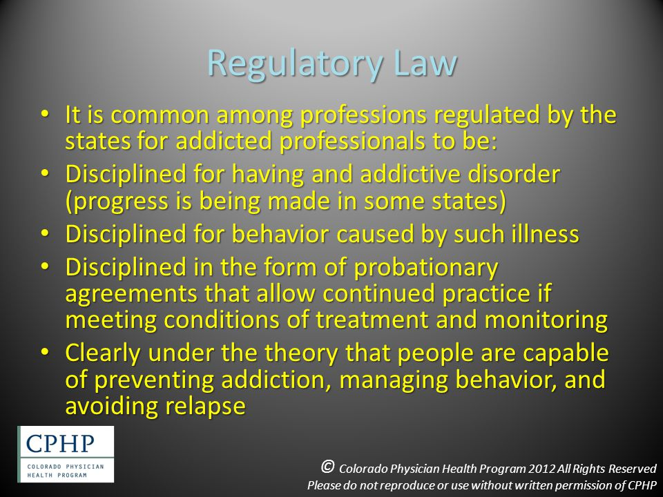 Regulatory Law It is common among professions regulated by the states for addicted professionals to be: It is common among professions regulated by the states for addicted professionals to be: Disciplined for having and addictive disorder (progress is being made in some states) Disciplined for having and addictive disorder (progress is being made in some states) Disciplined for behavior caused by such illness Disciplined for behavior caused by such illness Disciplined in the form of probationary agreements that allow continued practice if meeting conditions of treatment and monitoring Disciplined in the form of probationary agreements that allow continued practice if meeting conditions of treatment and monitoring Clearly under the theory that people are capable of preventing addiction, managing behavior, and avoiding relapse Clearly under the theory that people are capable of preventing addiction, managing behavior, and avoiding relapse © Colorado Physician Health Program 2012 All Rights Reserved Please do not reproduce or use without written permission of CPHP