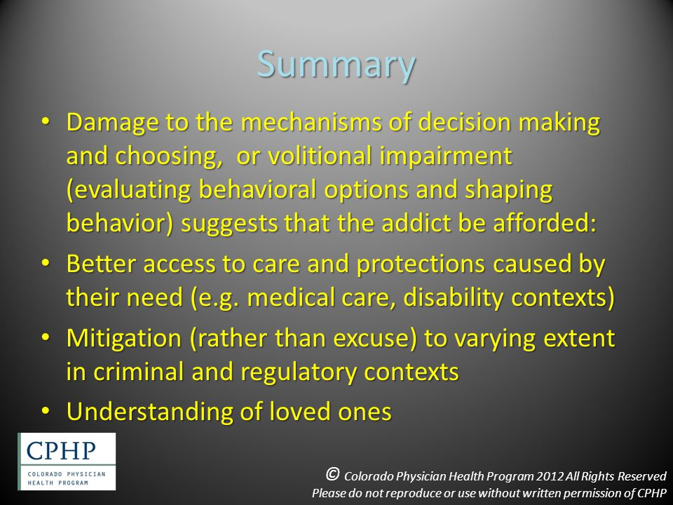 Summary Damage to the mechanisms of decision making and choosing, or volitional impairment (evaluating behavioral options and shaping behavior) suggests that the addict be afforded: Damage to the mechanisms of decision making and choosing, or volitional impairment (evaluating behavioral options and shaping behavior) suggests that the addict be afforded: Better access to care and protections caused by their need (e.g.