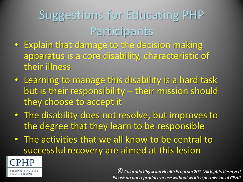Suggestions for Educating PHP Participants Explain that damage to the decision making apparatus is a core disability, characteristic of their illness Explain that damage to the decision making apparatus is a core disability, characteristic of their illness Learning to manage this disability is a hard task but is their responsibility – their mission should they choose to accept it Learning to manage this disability is a hard task but is their responsibility – their mission should they choose to accept it The disability does not resolve, but improves to the degree that they learn to be responsible The disability does not resolve, but improves to the degree that they learn to be responsible The activities that we all know to be central to successful recovery are aimed at this lesion The activities that we all know to be central to successful recovery are aimed at this lesion © Colorado Physician Health Program 2012 All Rights Reserved Please do not reproduce or use without written permission of CPHP