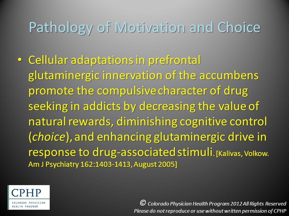 Pathology of Motivation and Choice Cellular adaptations in prefrontal glutaminergic innervation of the accumbens promote the compulsive character of drug seeking in addicts by decreasing the value of natural rewards, diminishing cognitive control (choice), and enhancing glutaminergic drive in response to drug-associated stimuli.