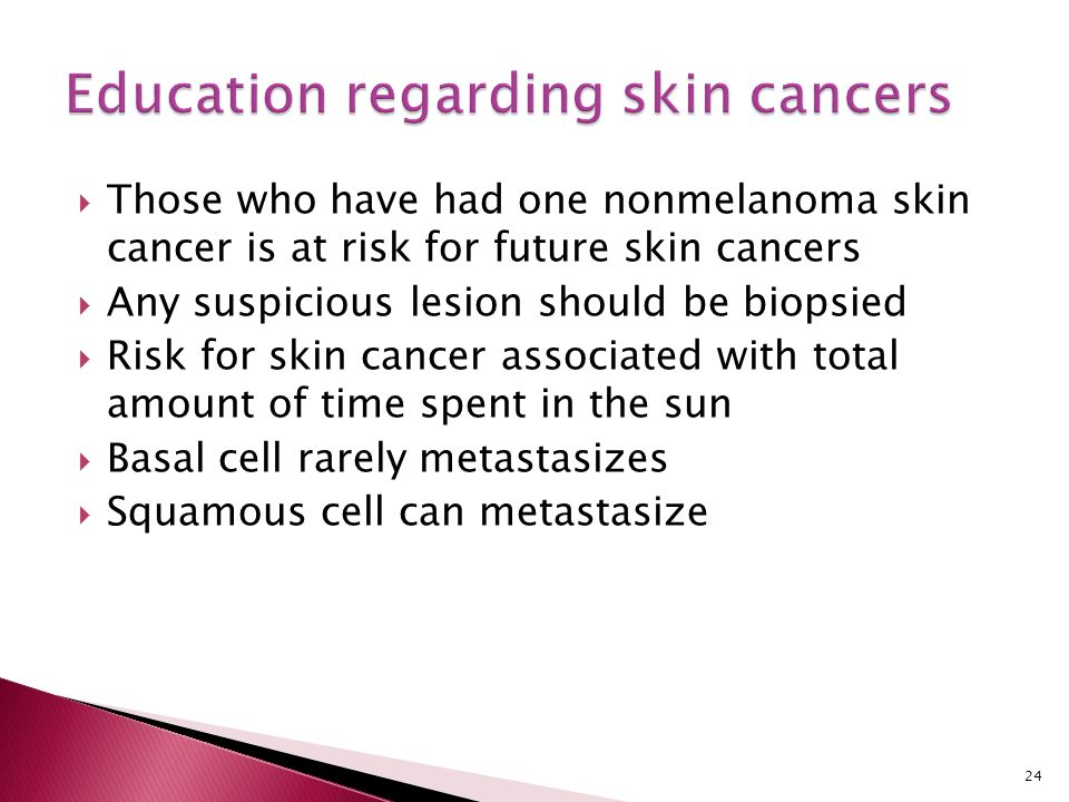  Those who have had one nonmelanoma skin cancer is at risk for future skin cancers  Any suspicious lesion should be biopsied  Risk for skin cancer
