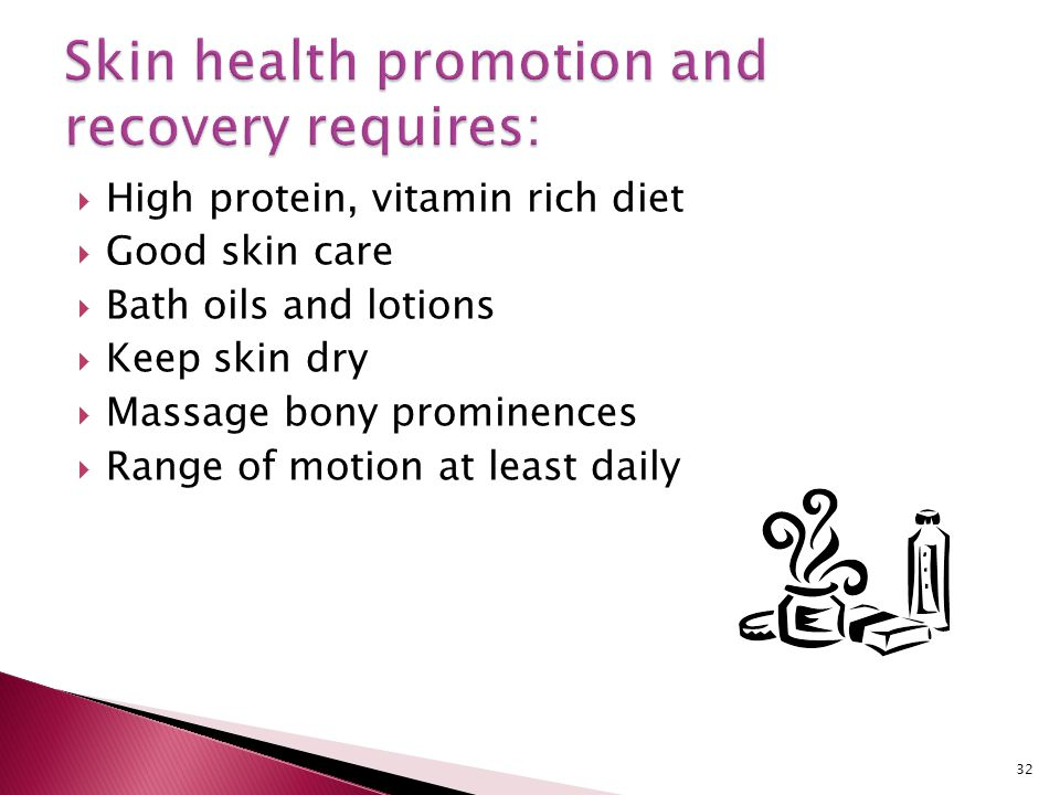  High protein, vitamin rich diet  Good skin care  Bath oils and lotions  Keep skin dry  Massage bony prominences  Range of motion at least daily