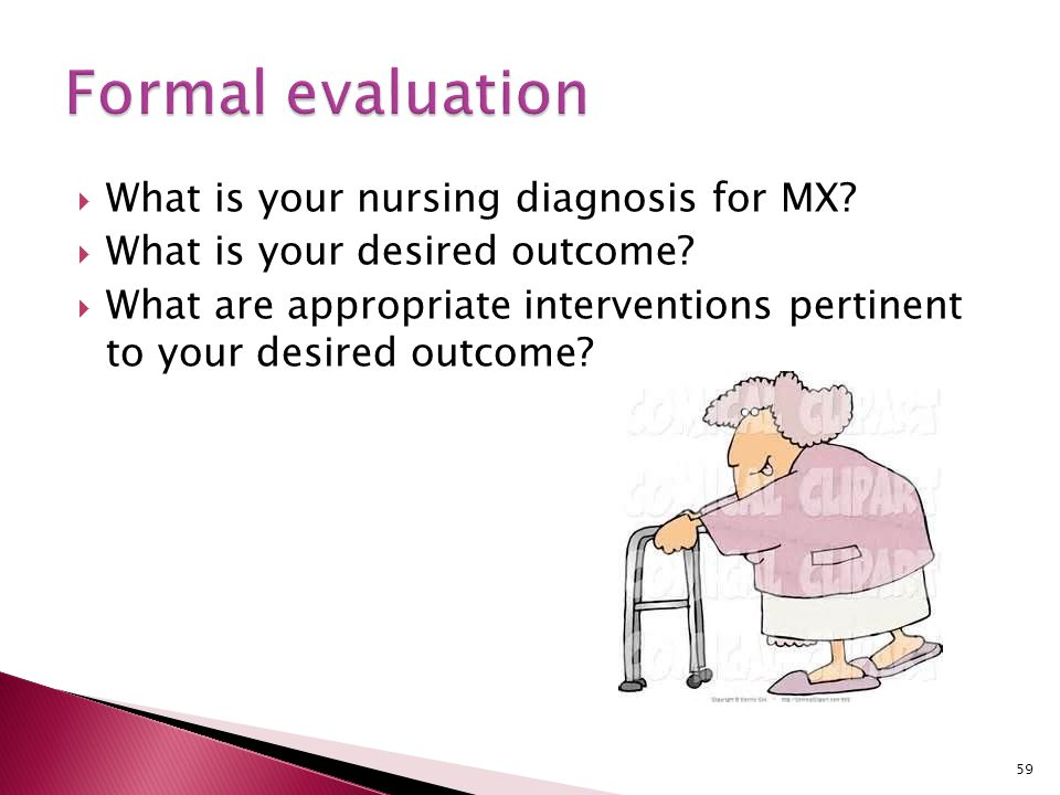  What is your nursing diagnosis for MX?  What is your desired outcome?  What are appropriate interventions pertinent to your desired outcome? 59