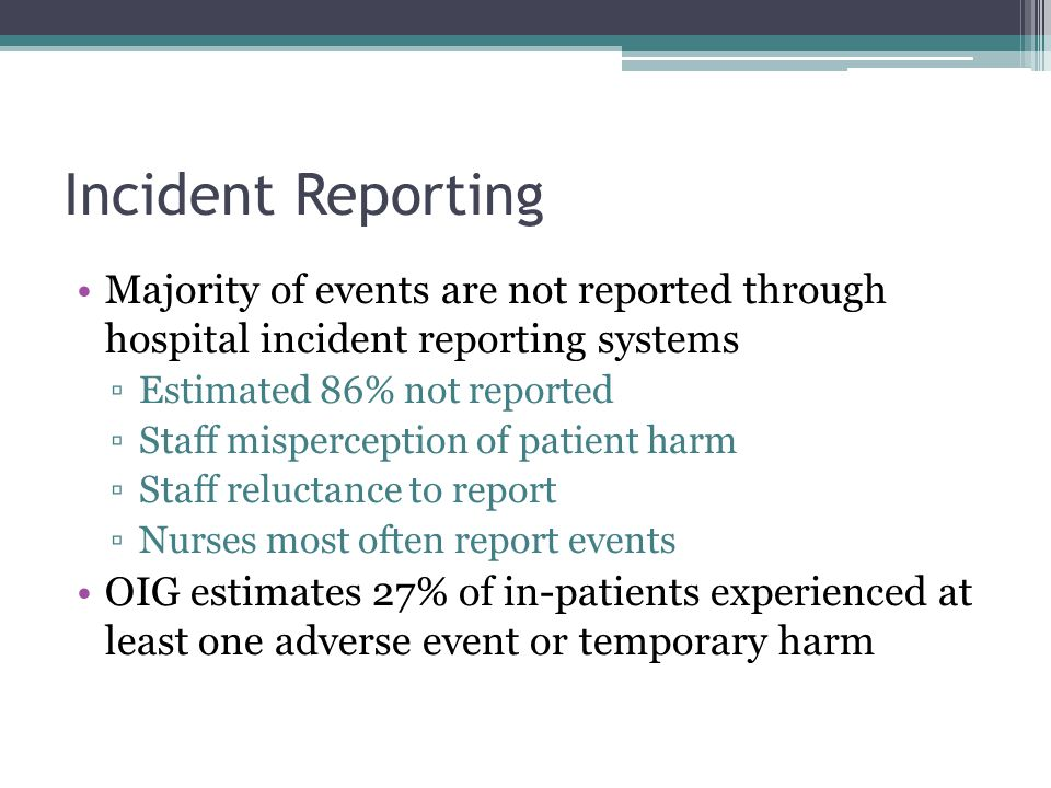 Incident Reporting Majority of events are not reported through hospital incident reporting systems ▫Estimated 86% not reported ▫Staff misperception of