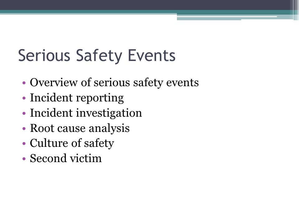 Serious Safety Events Overview of serious safety events Incident reporting Incident investigation Root cause analysis Culture of safety Second victim