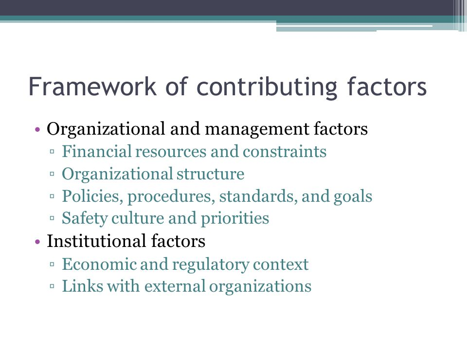 Framework of contributing factors Organizational and management factors ▫Financial resources and constraints ▫Organizational structure ▫Policies, proc