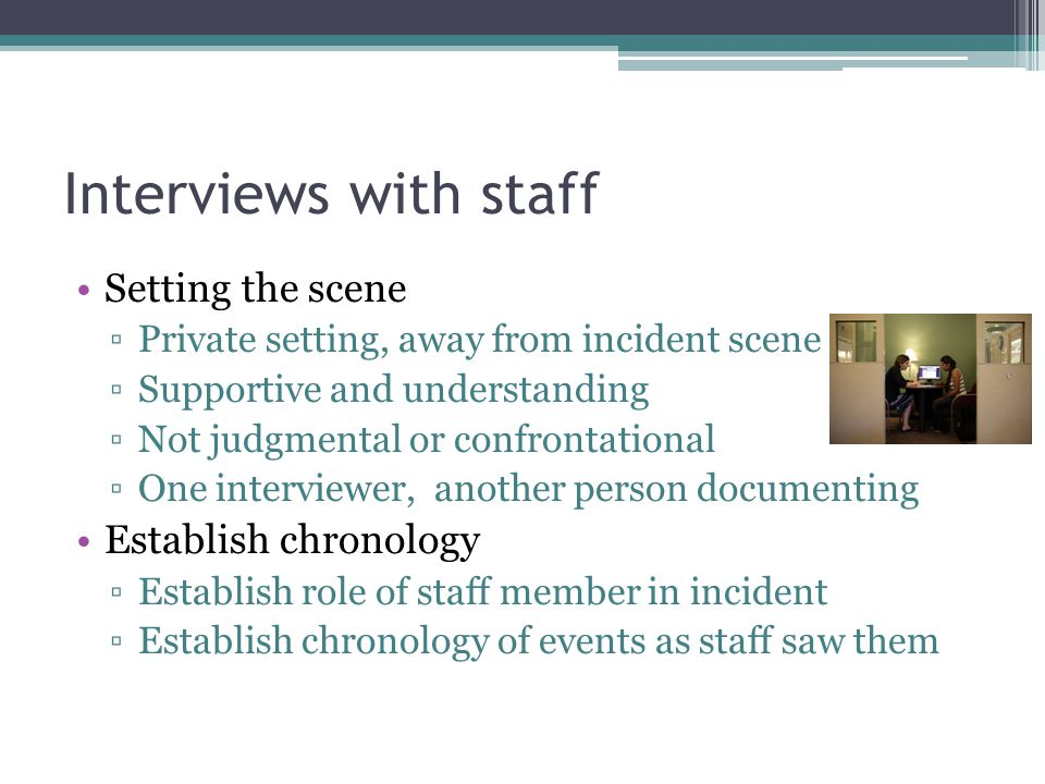 Interviews with staff Setting the scene ▫Private setting, away from incident scene ▫Supportive and understanding ▫Not judgmental or confrontational ▫O