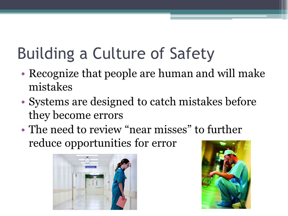Building a Culture of Safety Recognize that people are human and will make mistakes Systems are designed to catch mistakes before they become errors T