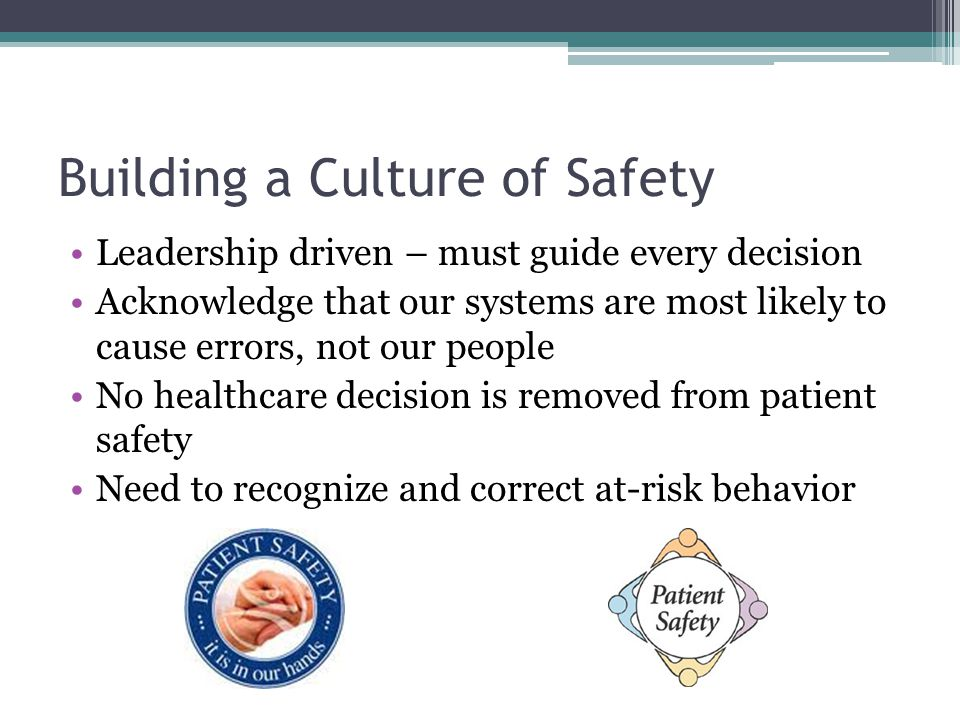 Building a Culture of Safety Leadership driven – must guide every decision Acknowledge that our systems are most likely to cause errors, not our peopl