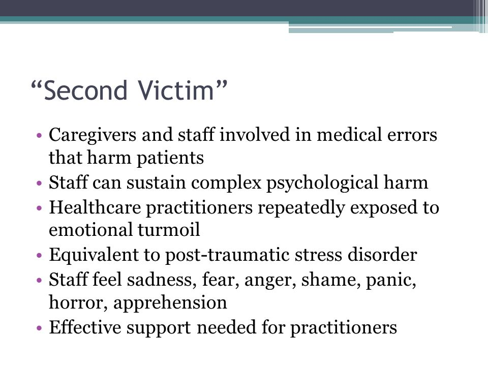 """Second Victim"" Caregivers and staff involved in medical errors that harm patients Staff can sustain complex psychological harm Healthcare practitione"