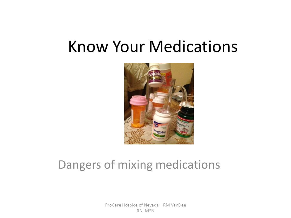 Know Your Medications Dangers of mixing medications ProCare Hospice of Nevada RM VanDee RN, MSN