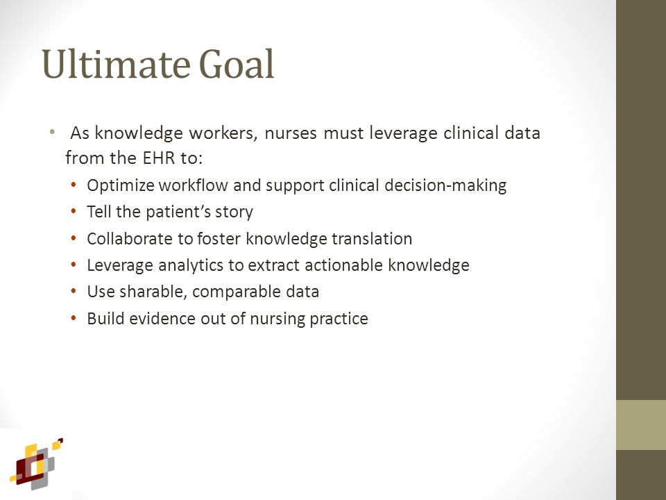 Ultimate Goal As knowledge workers, nurses must leverage clinical data from the EHR to: Optimize workflow and support clinical decision-making Tell th