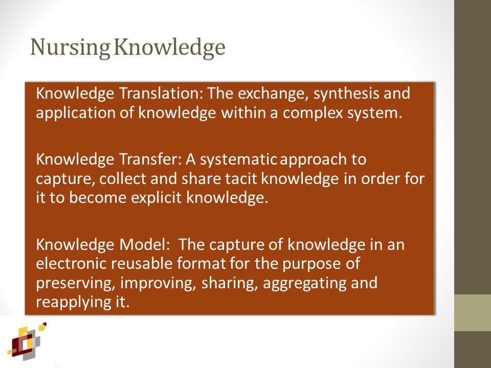 Nursing Knowledge Knowledge Translation: The exchange, synthesis and application of knowledge within a complex system. Knowledge Transfer: A systemati