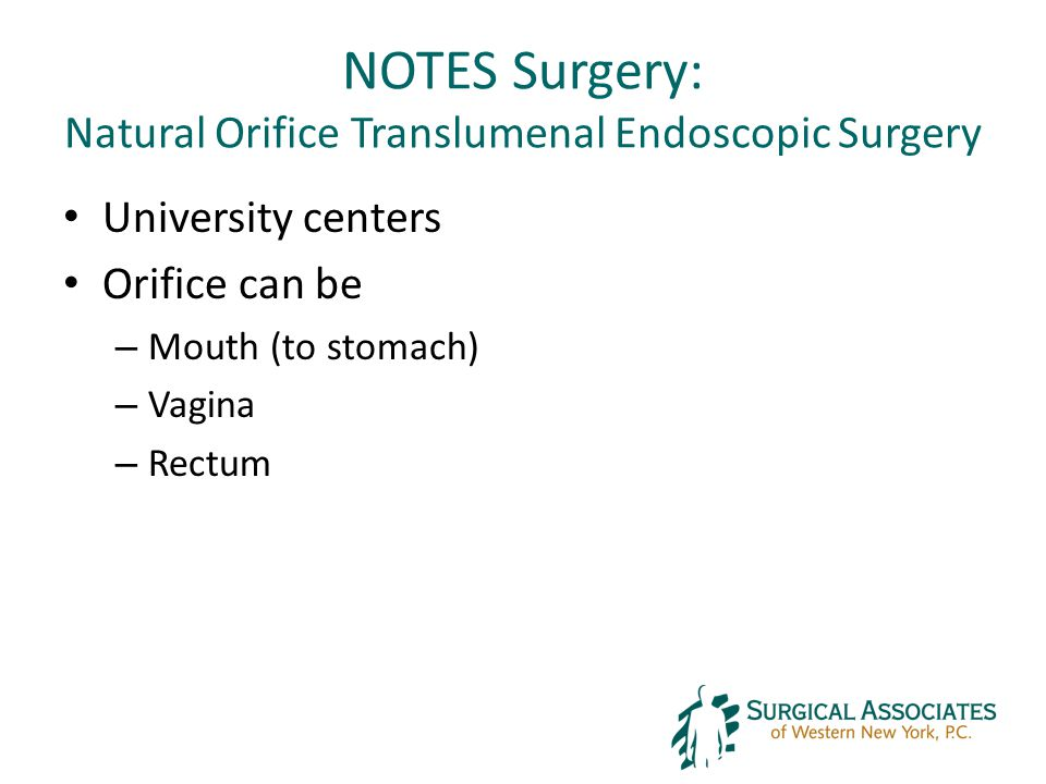 NOTES Surgery: Natural Orifice Translumenal Endoscopic Surgery University centers Orifice can be – Mouth (to stomach) – Vagina – Rectum