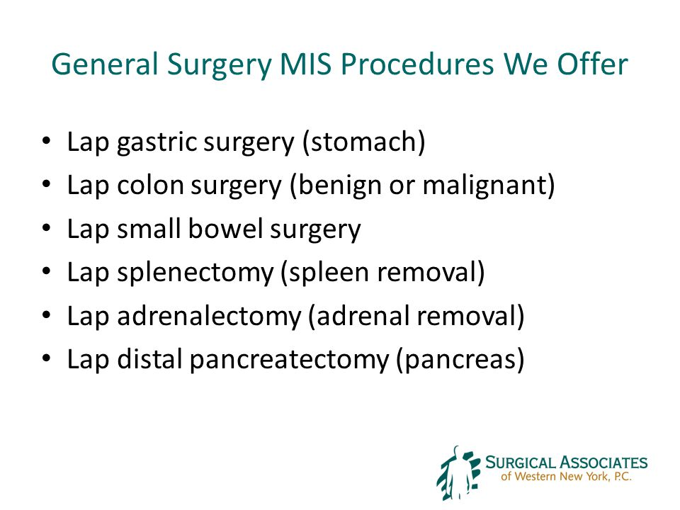 General Surgery MIS Procedures We Offer Lap gastric surgery (stomach) Lap colon surgery (benign or malignant) Lap small bowel surgery Lap splenectomy (spleen removal) Lap adrenalectomy (adrenal removal) Lap distal pancreatectomy (pancreas)