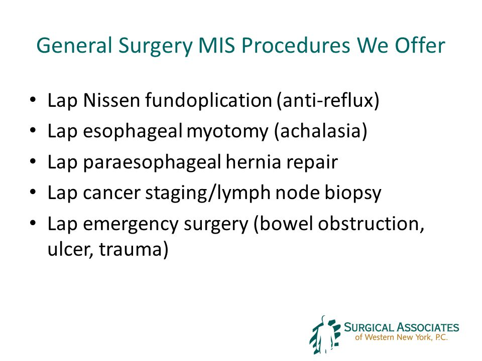 General Surgery MIS Procedures We Offer Lap Nissen fundoplication (anti-reflux) Lap esophageal myotomy (achalasia) Lap paraesophageal hernia repair Lap cancer staging/lymph node biopsy Lap emergency surgery (bowel obstruction, ulcer, trauma)