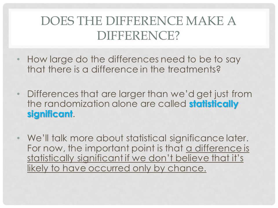 DOES THE DIFFERENCE MAKE A DIFFERENCE? How large do the differences need to be to say that there is a difference in the treatments? statistically sign