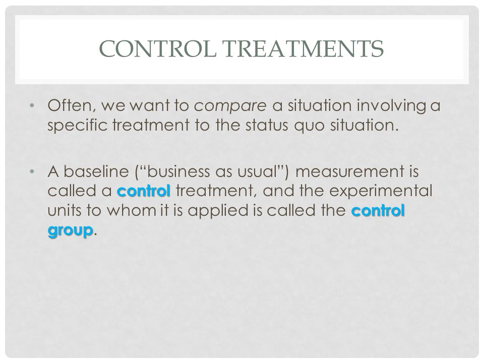 CONTROL TREATMENTS Often, we want to compare a situation involving a specific treatment to the status quo situation. control control group A baseline