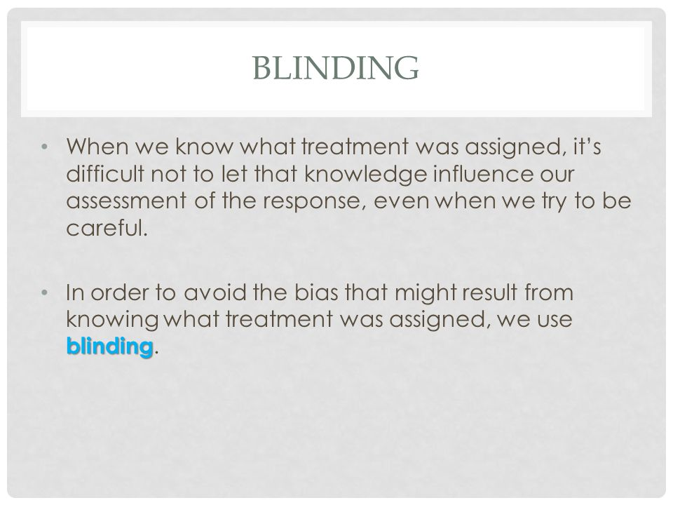 BLINDING When we know what treatment was assigned, it's difficult not to let that knowledge influence our assessment of the response, even when we try