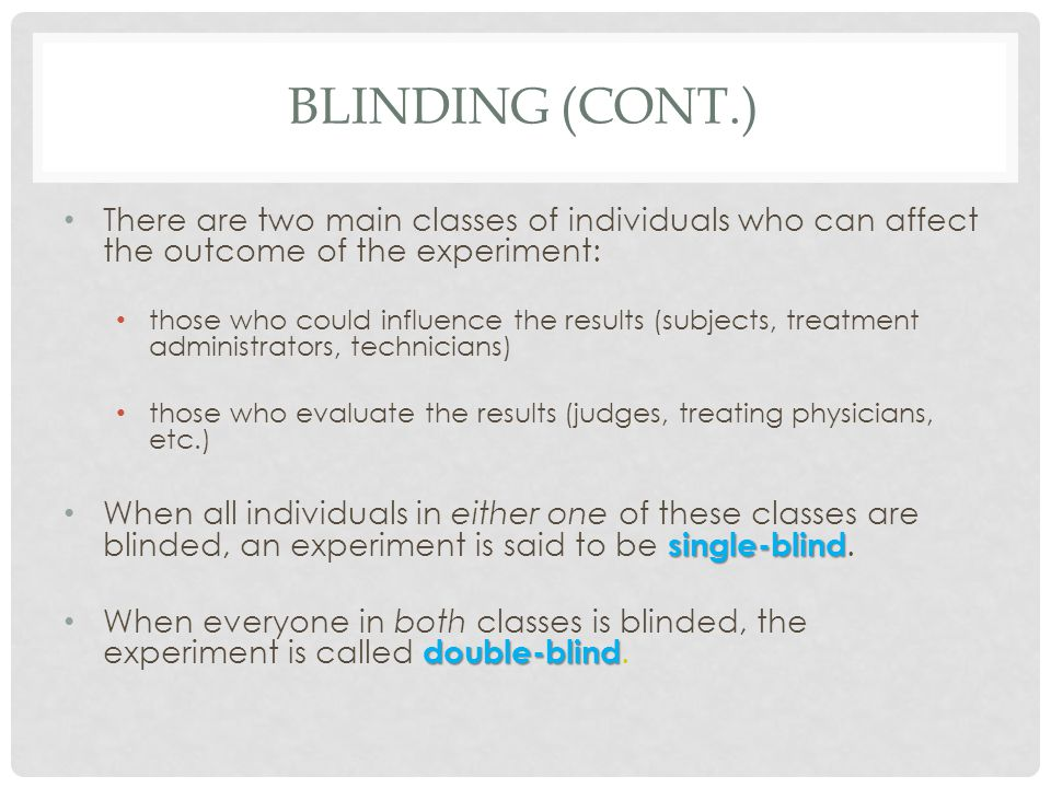 BLINDING (CONT.) There are two main classes of individuals who can affect the outcome of the experiment: those who could influence the results (subjec