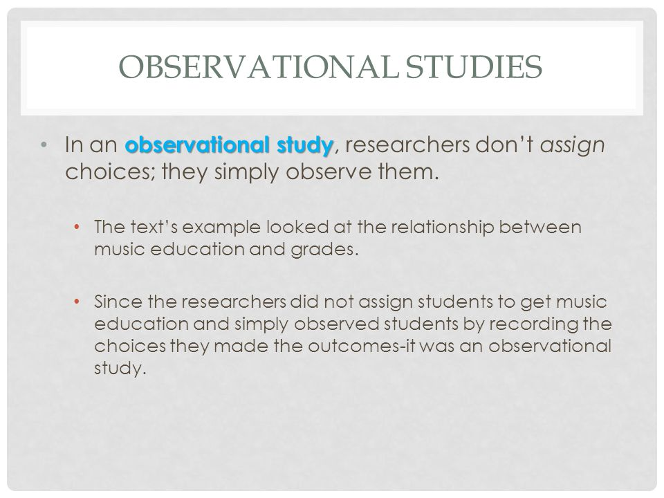 OBSERVATIONAL STUDIES (CONT.) retrospective study Because researchers in the text example first identified subjects who studied music and then collected data on their past grades, this was a retrospective study.