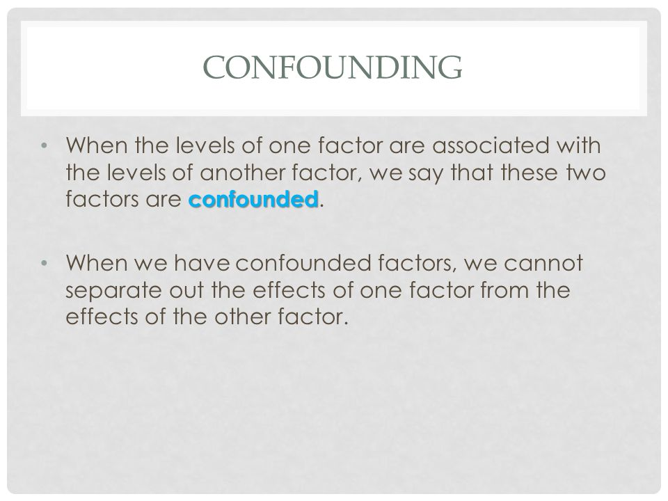CONFOUNDING confounded When the levels of one factor are associated with the levels of another factor, we say that these two factors are confounded. W