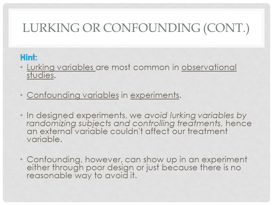 LURKING OR CONFOUNDING (CONT.) Hint: Lurking variables are most common in observational studies. Confounding variables in experiments. In designed exp