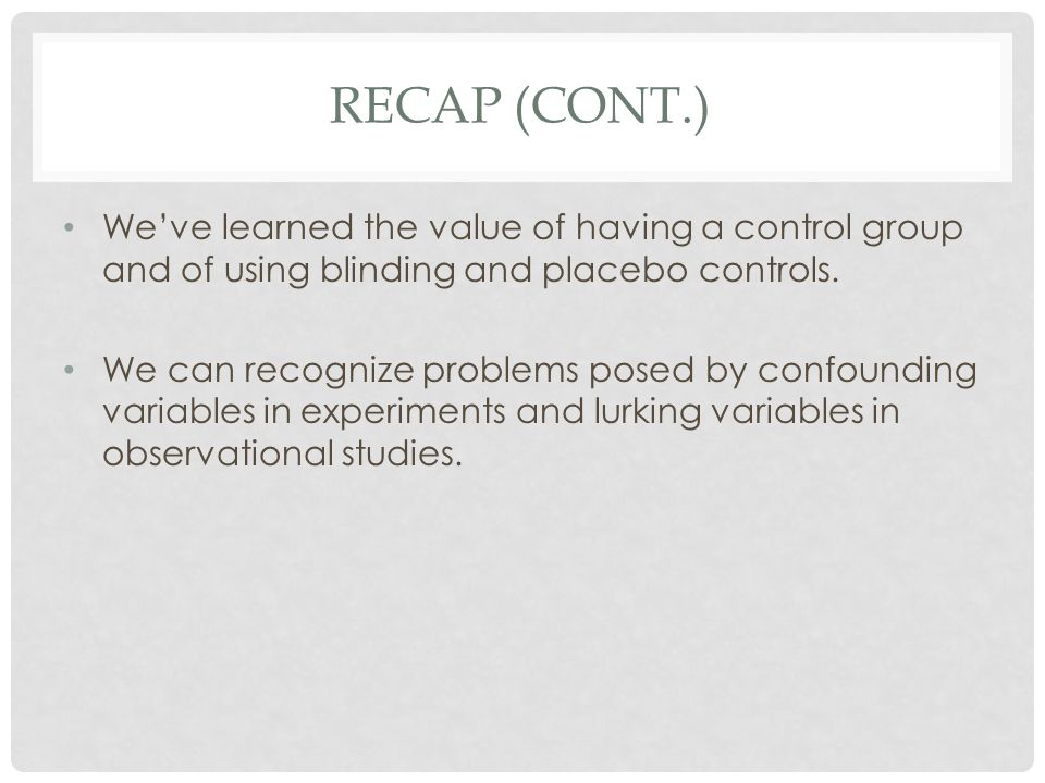 RECAP (CONT.) We've learned the value of having a control group and of using blinding and placebo controls. We can recognize problems posed by confoun