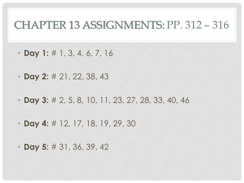 CHAPTER 13 ASSIGNMENTS: CHAPTER 13 ASSIGNMENTS: PP. 312 – 316 Day 1: # 1, 3, 4, 6, 7, 16 Day 2: # 21, 22, 38, 43 Day 3: # 2, 5, 8, 10, 11, 23, 27, 28,