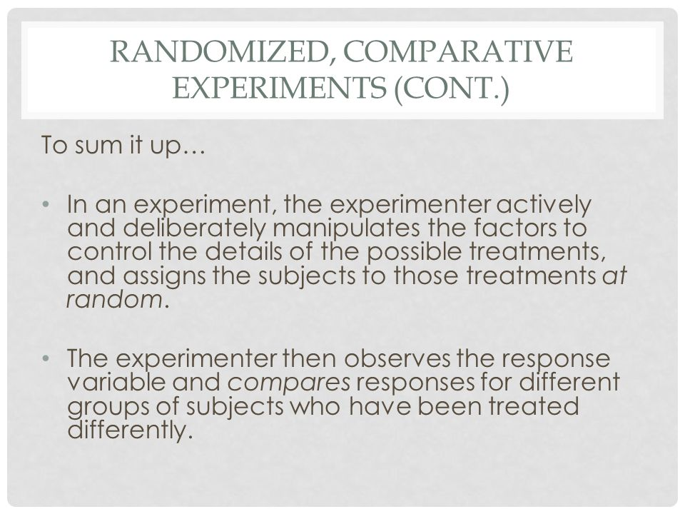 RANDOMIZED, COMPARATIVE EXPERIMENTS (CONT.) To sum it up… In an experiment, the experimenter actively and deliberately manipulates the factors to cont