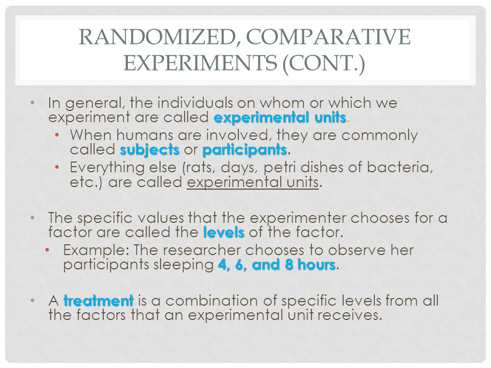 RANDOMIZED, COMPARATIVE EXPERIMENTS (CONT.) experimental units In general, the individuals on whom or which we experiment are called experimental unit