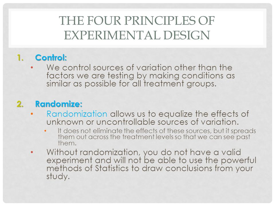 THE FOUR PRINCIPLES OF EXPERIMENTAL DESIGN 1.Control: We control sources of variation other than the factors we are testing by making conditions as si
