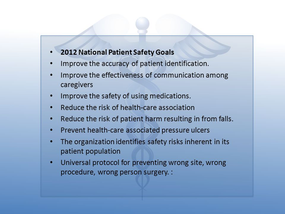 2012 National Patient Safety Goals Improve the accuracy of patient identification. Improve the effectiveness of communication among caregivers Improve