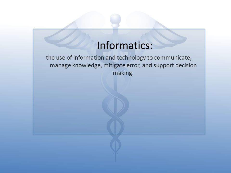 Informatics: the use of information and technology to communicate, manage knowledge, mitigate error, and support decision making.