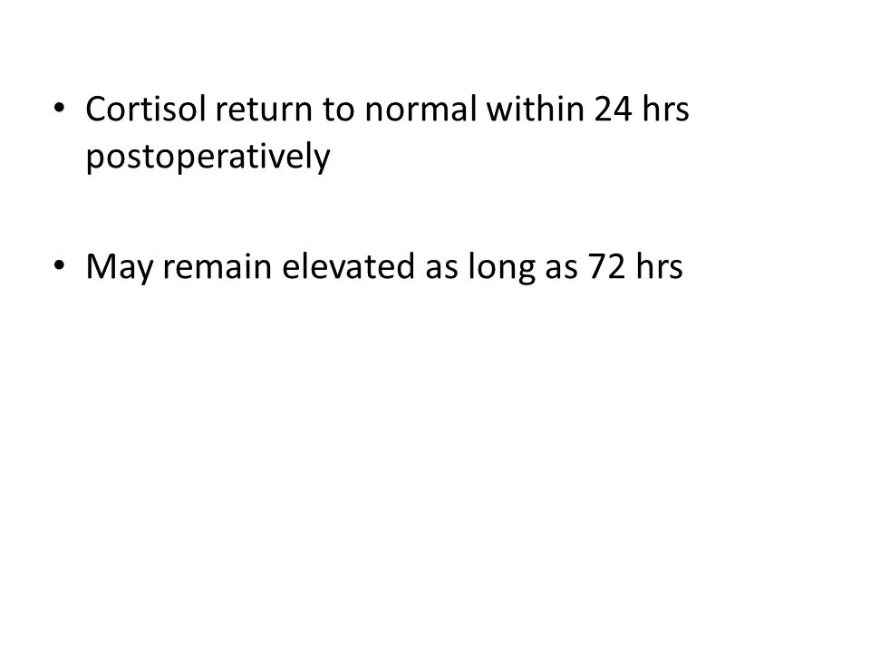 Cortisol return to normal within 24 hrs postoperatively May remain elevated as long as 72 hrs