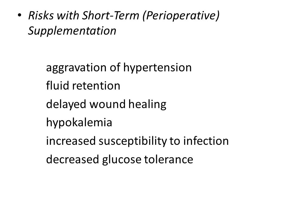 Risks with Short-Term (Perioperative) Supplementation aggravation of hypertension fluid retention delayed wound healing hypokalemia increased suscepti