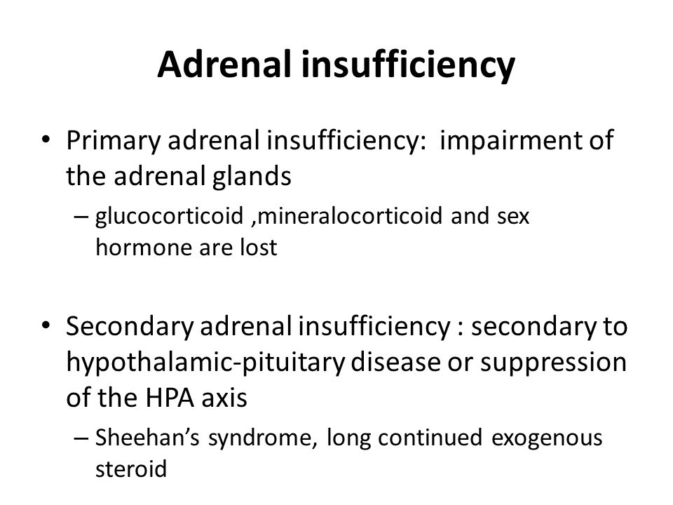 Adrenal insufficiency Primary adrenal insufficiency: impairment of the adrenal glands – glucocorticoid,mineralocorticoid and sex hormone are lost Seco