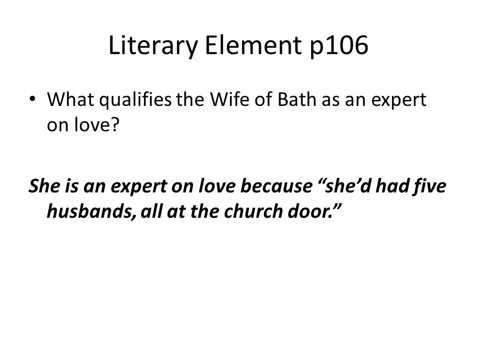 """Literary Element p106 What qualifies the Wife of Bath as an expert on love? She is an expert on love because """"she'd had five husbands, all at the chur"""