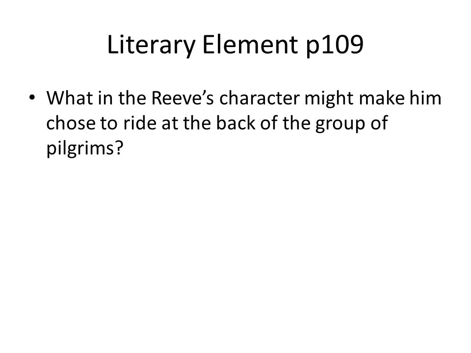 Literary Element p109 What in the Reeve's character might make him chose to ride at the back of the group of pilgrims?