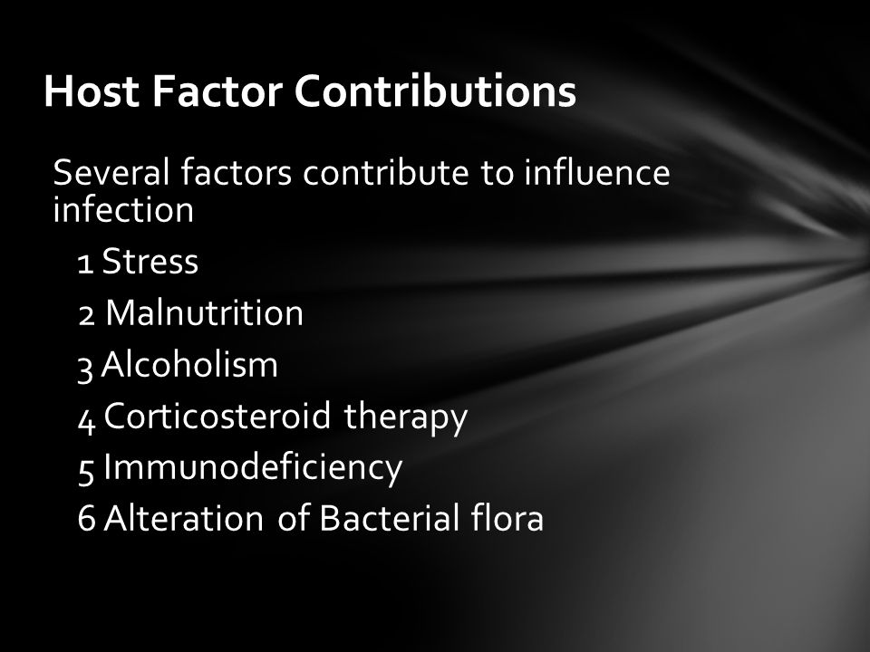 Host Factor Contributions Several factors contribute to influence infection 1 Stress 2 Malnutrition 3 Alcoholism 4 Corticosteroid therapy 5 Immunodeficiency 6 Alteration of Bacterial flora