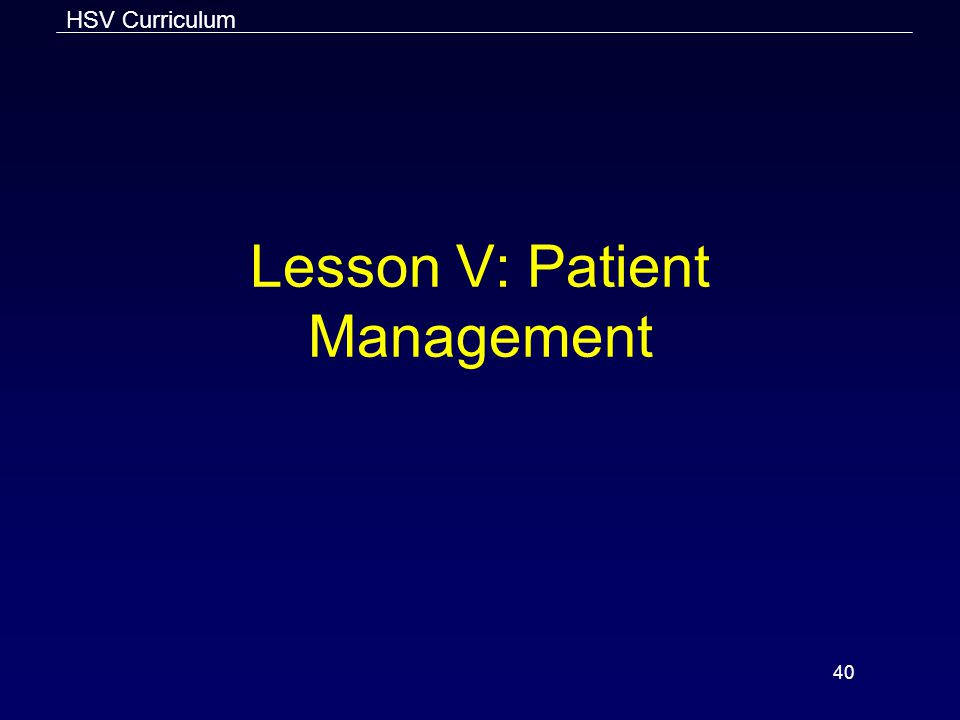 HSV Curriculum 40 Lesson V: Patient Management